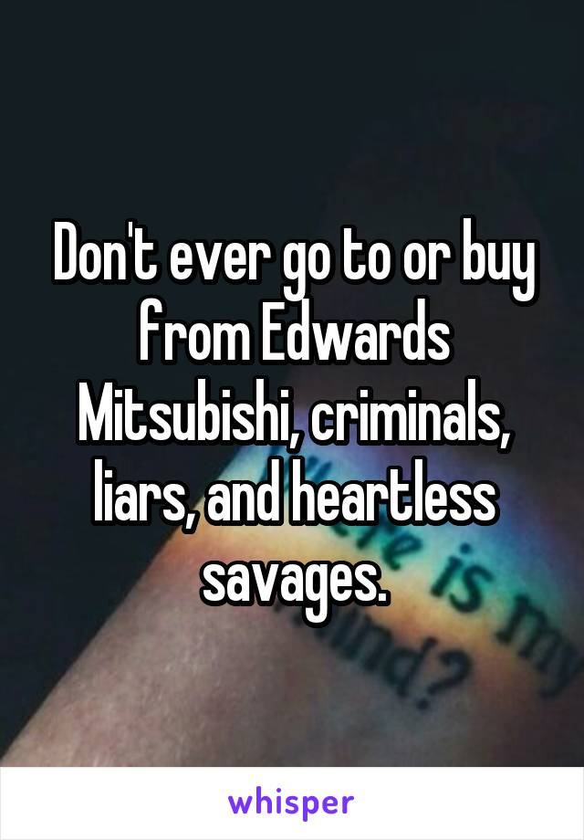 Don't ever go to or buy from Edwards Mitsubishi, criminals, liars, and heartless savages.