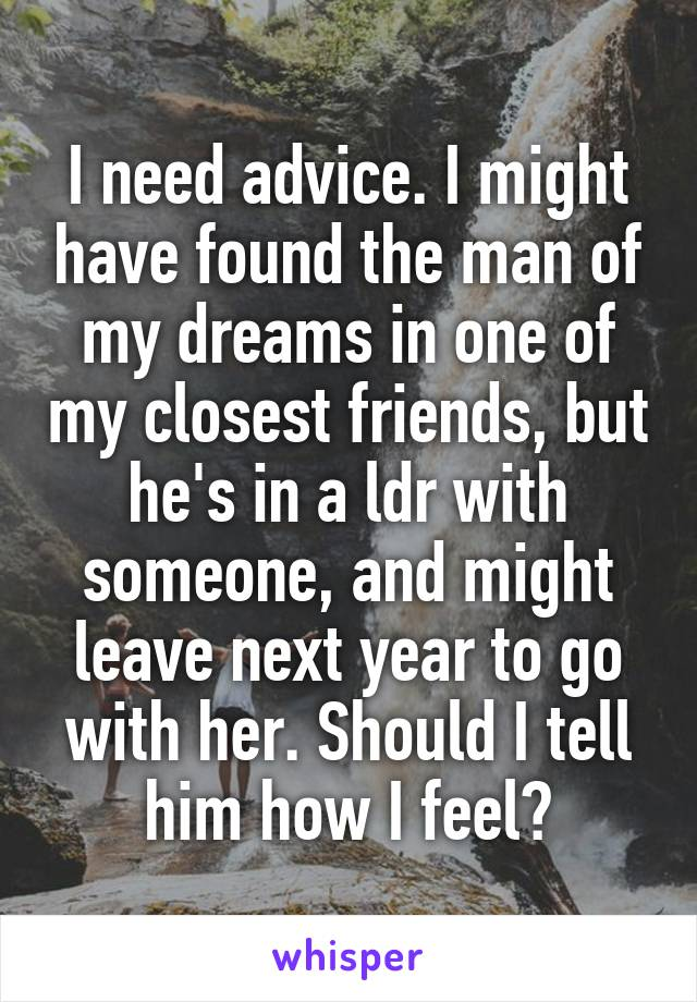 I need advice. I might have found the man of my dreams in one of my closest friends, but he's in a ldr with someone, and might leave next year to go with her. Should I tell him how I feel?