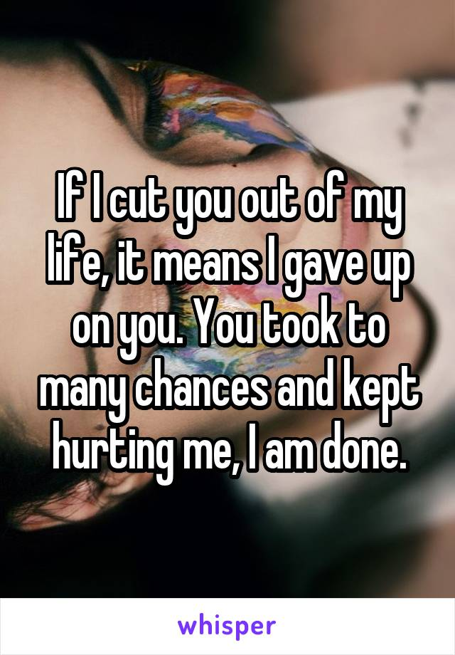 If I cut you out of my life, it means I gave up on you. You took to many chances and kept hurting me, I am done.