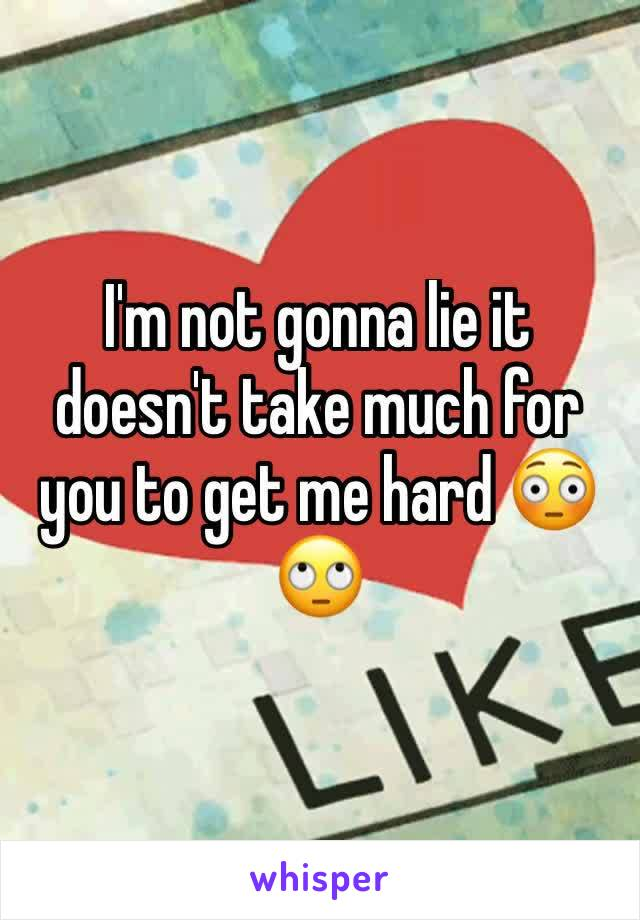 I'm not gonna lie it doesn't take much for you to get me hard 😳🙄