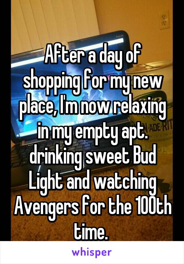 After a day of shopping for my new place, I'm now relaxing in my empty apt. drinking sweet Bud Light and watching Avengers for the 100th time.