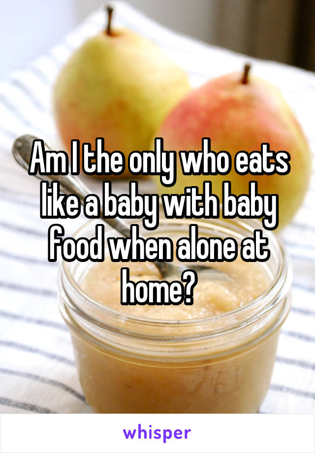 Am I the only who eats like a baby with baby food when alone at home?
