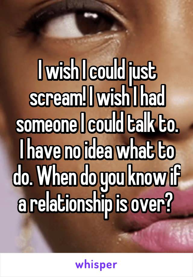 I wish I could just scream! I wish I had someone I could talk to. I have no idea what to do. When do you know if a relationship is over?