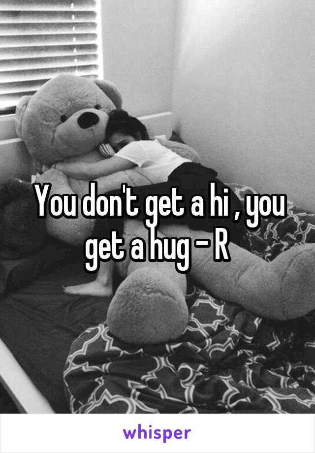 You don't get a hi , you get a hug - R