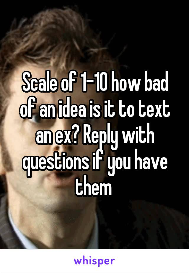 Scale of 1-10 how bad of an idea is it to text an ex? Reply with questions if you have them