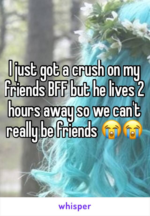 I just got a crush on my friends BFF but he lives 2 hours away so we can't really be friends 😭😭