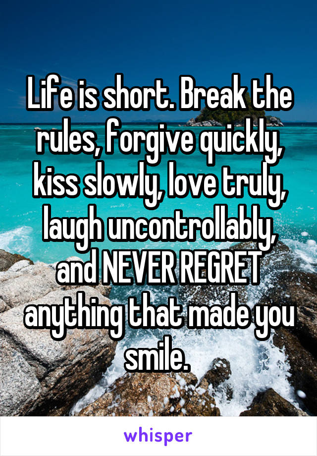 Life is short. Break the rules, forgive quickly, kiss slowly, love truly, laugh uncontrollably, and NEVER REGRET anything that made you smile.