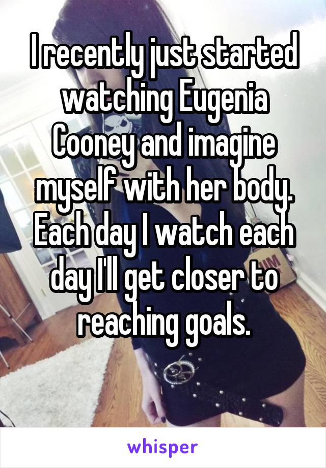 I recently just started watching Eugenia Cooney and imagine myself with her body. Each day I watch each day I'll get closer to reaching goals.