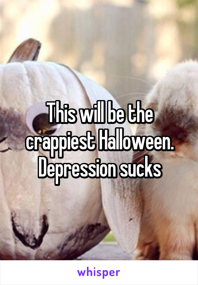 This will be the crappiest Halloween. Depression sucks