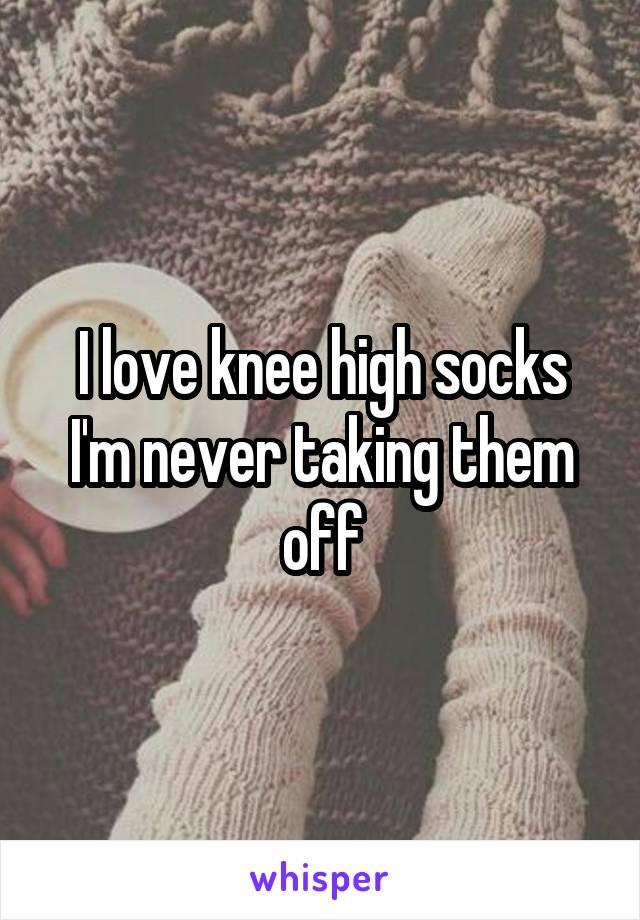 I love knee high socks I'm never taking them off