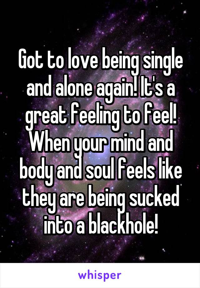 Got to love being single and alone again! It's a great feeling to feel! When your mind and body and soul feels like they are being sucked into a blackhole!