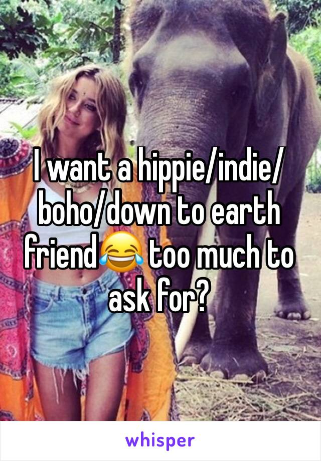 I want a hippie/indie/boho/down to earth friend😂 too much to ask for?