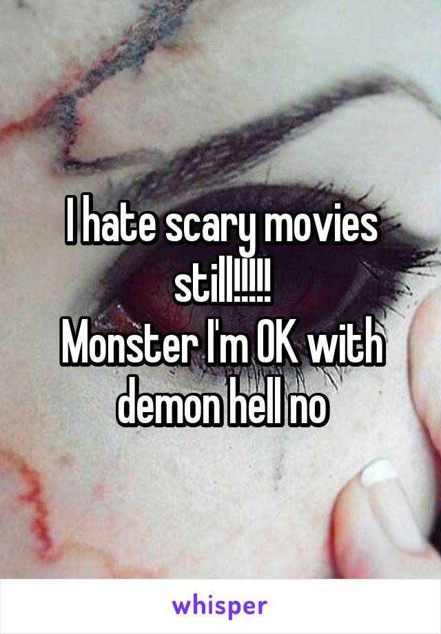 I hate scary movies still!!!!! Monster I'm OK with demon hell no