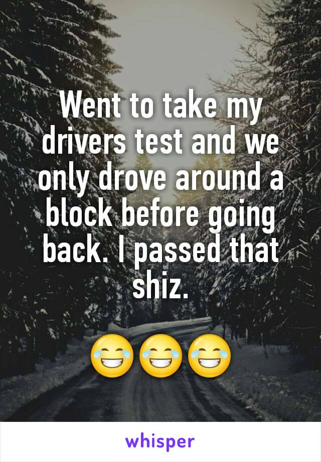 Went to take my drivers test and we only drove around a block before going back. I passed that shiz.  😂😂😂