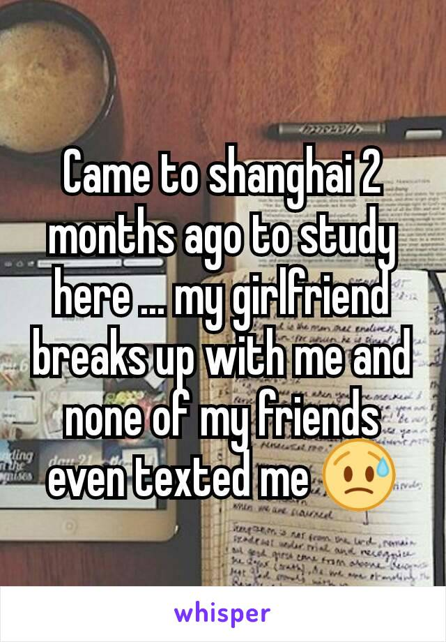 Came to shanghai 2 months ago to study here ... my girlfriend breaks up with me and none of my friends even texted me 😥