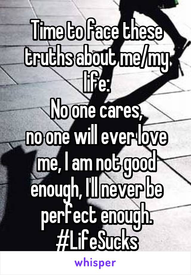 Time to face these truths about me/my life: No one cares, no one will ever love me, I am not good enough, I'll never be perfect enough. #LifeSucks