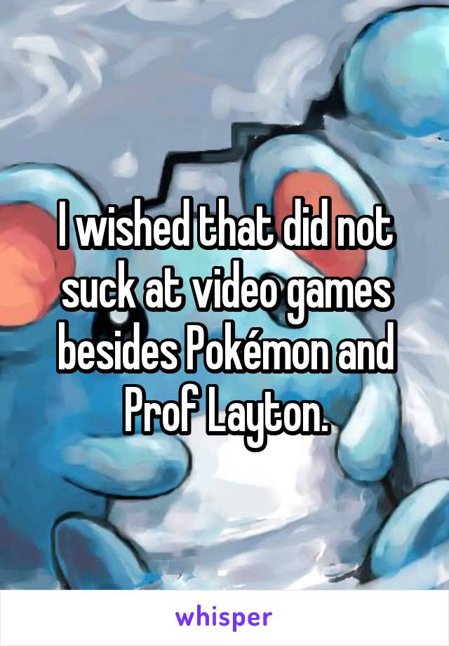 I wished that did not suck at video games besides Pokémon and Prof Layton.