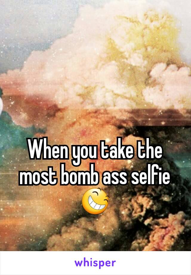 When you take the most bomb ass selfie 😆