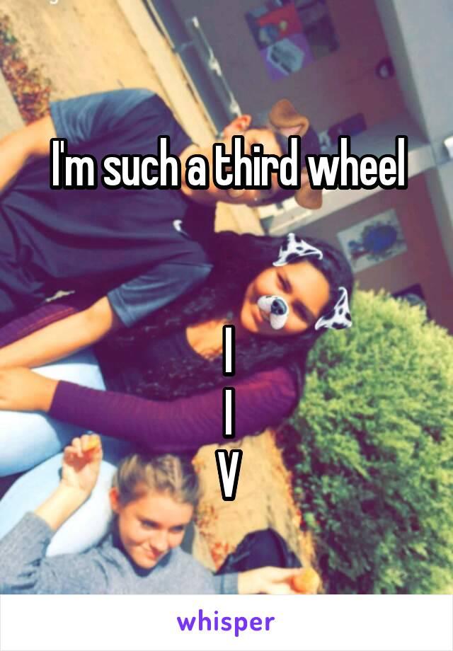 I'm such a third wheel     I   I V