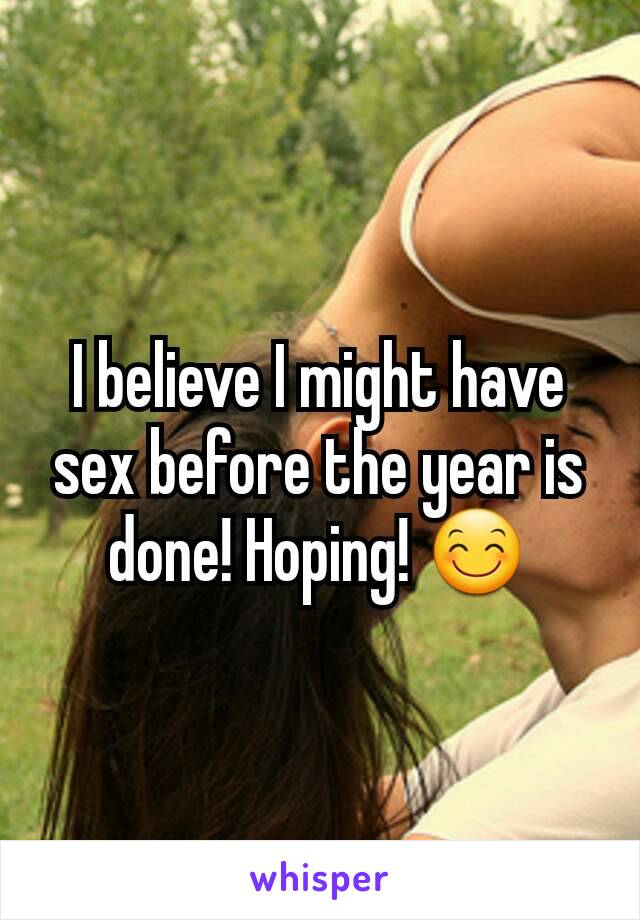 I believe I might have sex before the year is done! Hoping! 😊