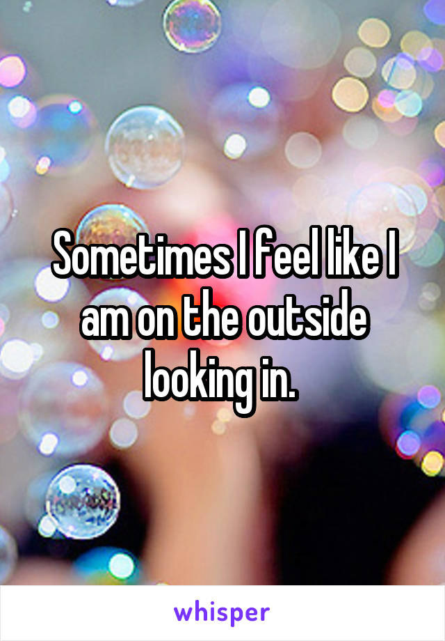 Sometimes I feel like I am on the outside looking in.