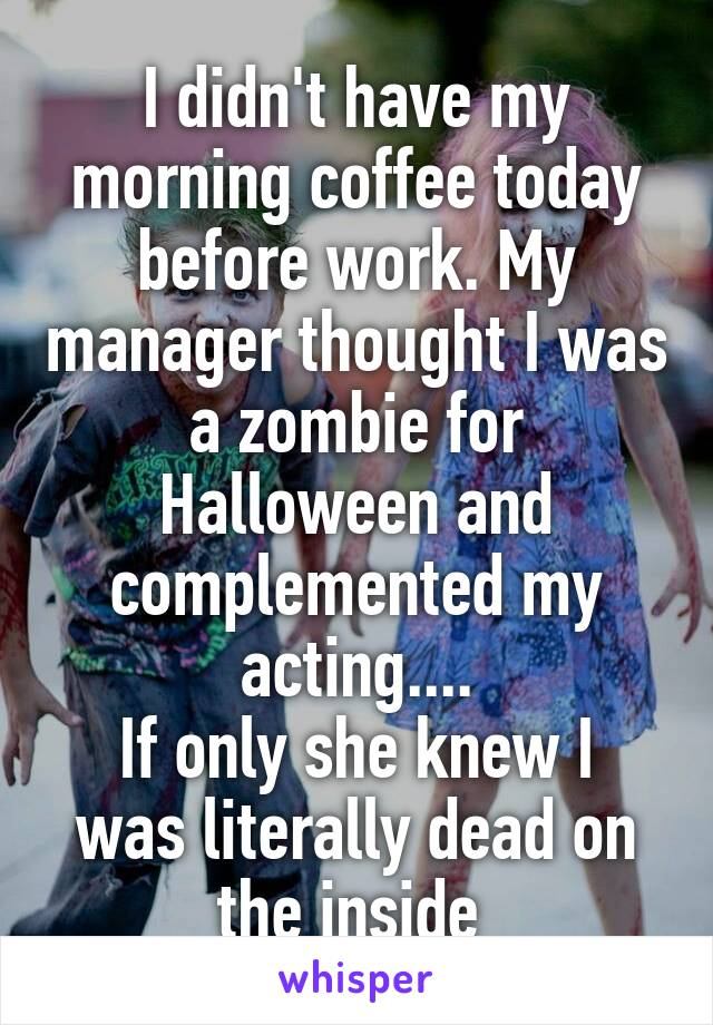 I didn't have my morning coffee today before work. My manager thought I was a zombie for Halloween and complemented my acting.... If only she knew I was literally dead on the inside