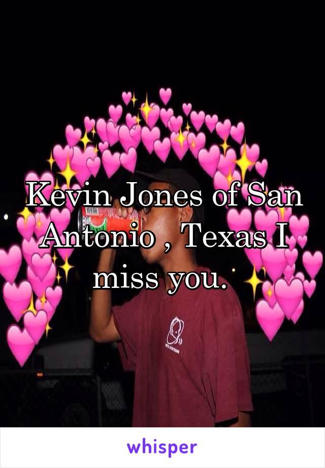 Kevin Jones of San Antonio , Texas I miss you.