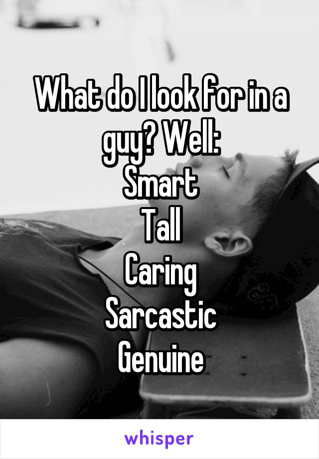 What do I look for in a guy? Well: Smart Tall Caring Sarcastic Genuine