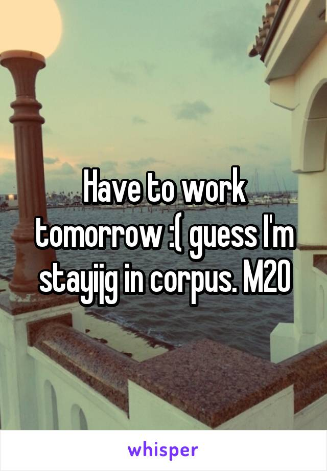 Have to work tomorrow :( guess I'm stayijg in corpus. M20