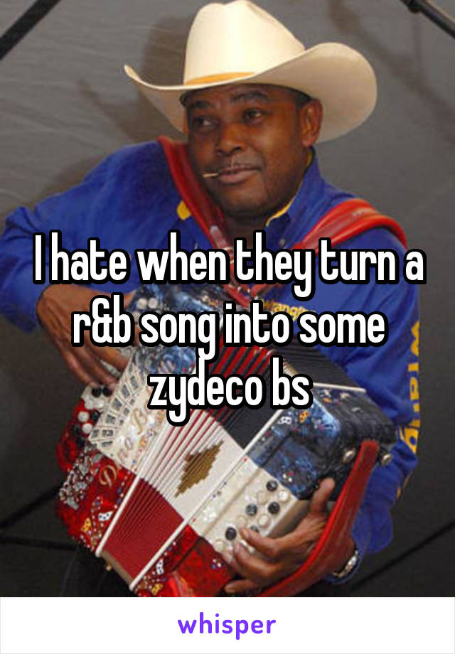 I hate when they turn a r&b song into some zydeco bs