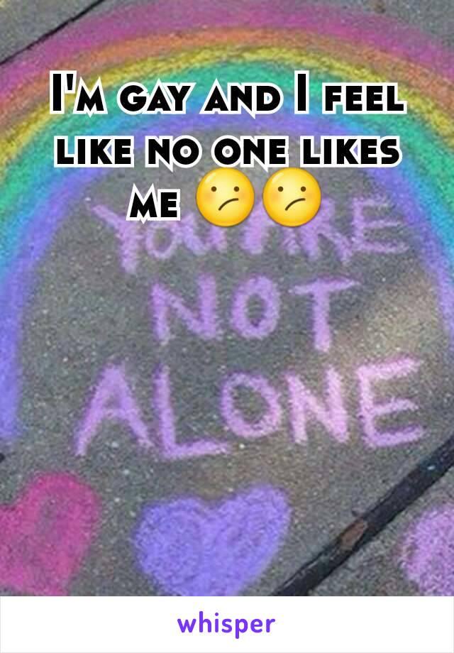 I'm gay and I feel like no one likes me 😕😕