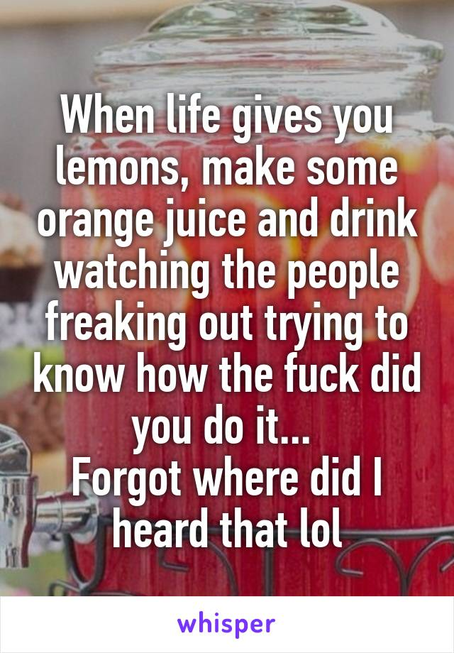 When life gives you lemons, make some orange juice and drink watching the people freaking out trying to know how the fuck did you do it...  Forgot where did I heard that lol
