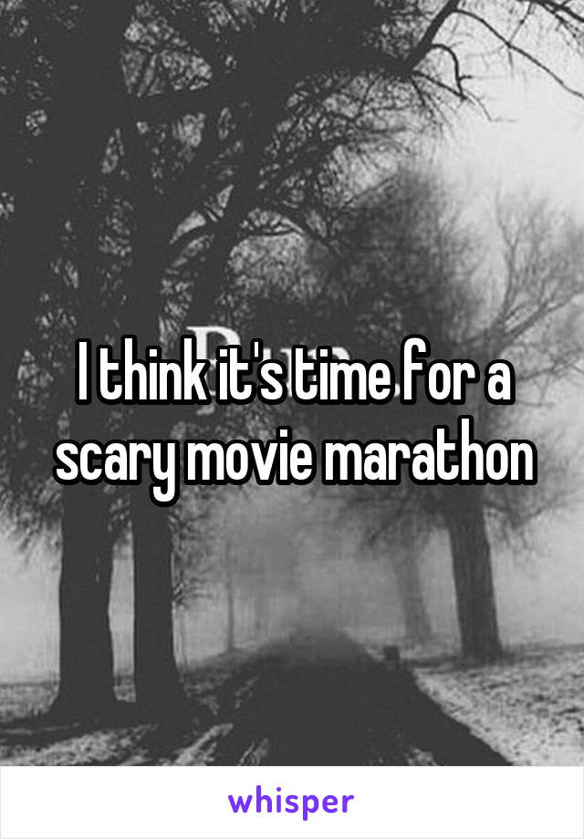 I think it's time for a scary movie marathon