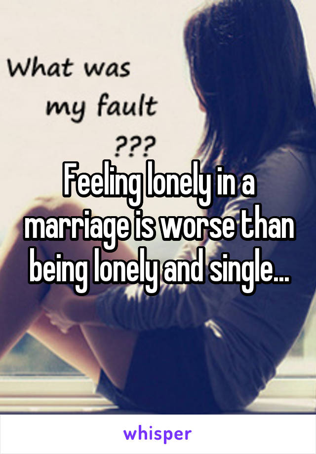 Feeling lonely in a marriage is worse than being lonely and single...
