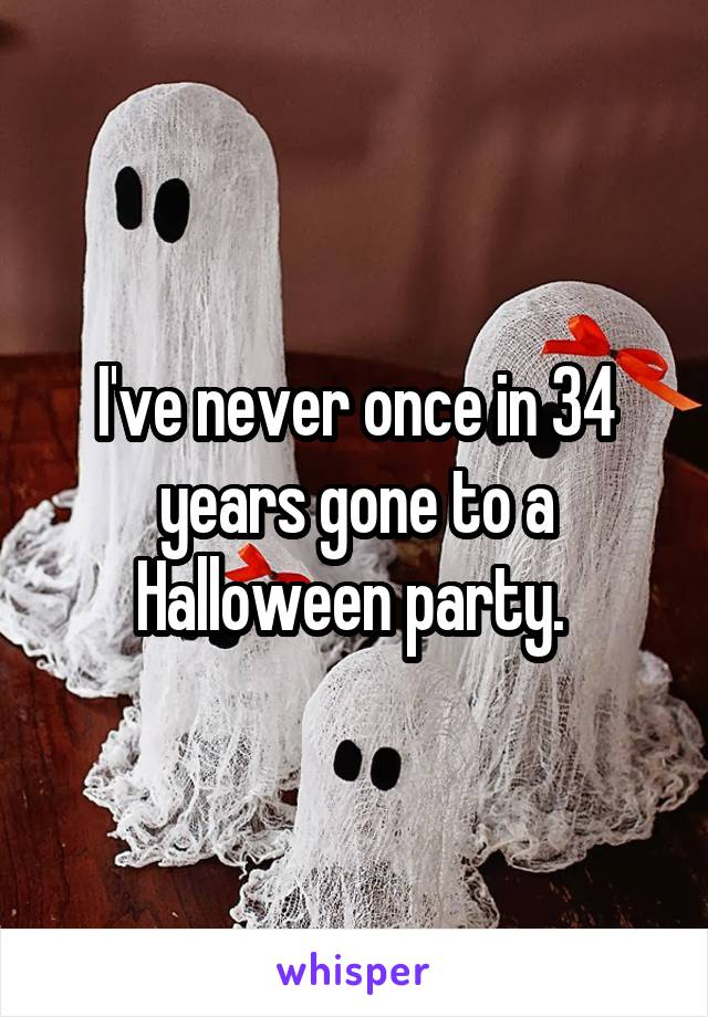 I've never once in 34 years gone to a Halloween party.