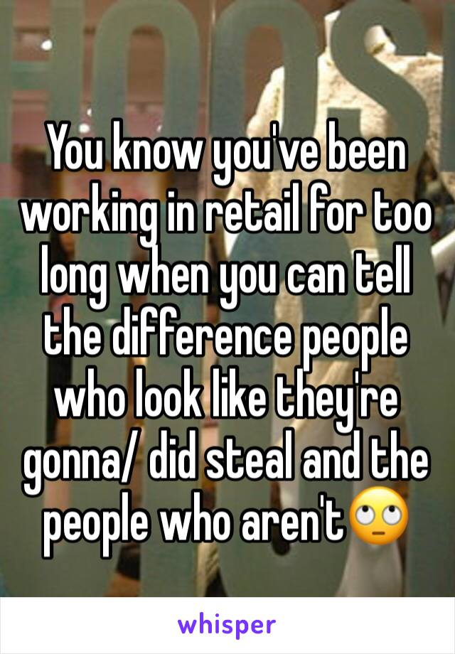 You know you've been working in retail for too long when you can tell the difference people who look like they're gonna/ did steal and the people who aren't🙄