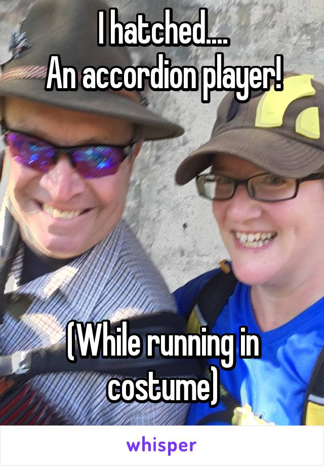 I hatched.... An accordion player!      (While running in costume)