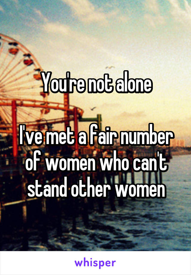 You're not alone  I've met a fair number of women who can't stand other women
