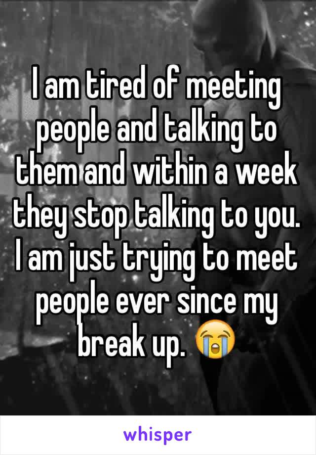 I am tired of meeting people and talking to them and within a week they stop talking to you. I am just trying to meet people ever since my break up. 😭