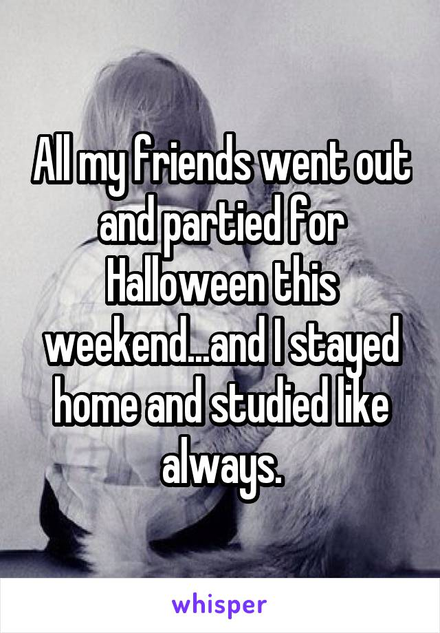 All my friends went out and partied for Halloween this weekend...and I stayed home and studied like always.