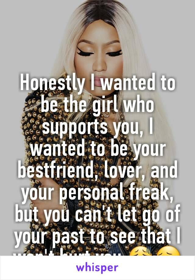 Honestly I wanted to be the girl who supports you, I wanted to be your bestfriend, lover, and your personal freak, but you can't let go of your past to see that I won't hurt you 😫😔