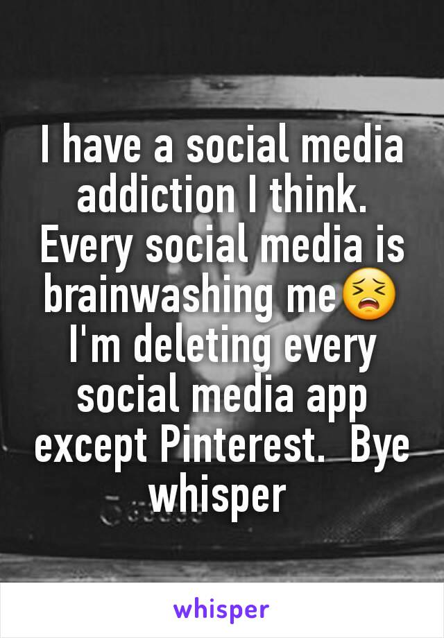 I have a social media addiction I think. Every social media is brainwashing me😣 I'm deleting every social media app except Pinterest.  Bye whisper