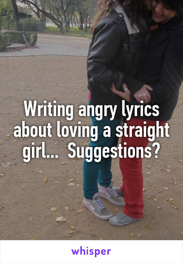 Writing angry lyrics about loving a straight girl...  Suggestions?