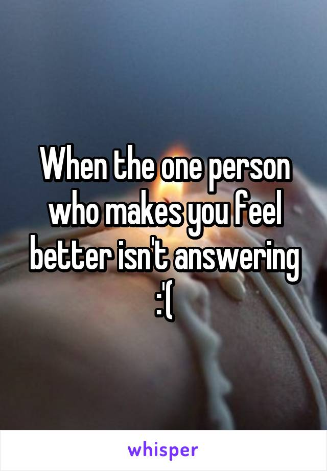 When the one person who makes you feel better isn't answering :'(