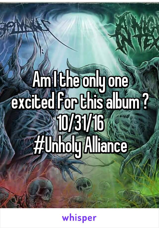 Am I the only one excited for this album ? 10/31/16 #Unholy Alliance