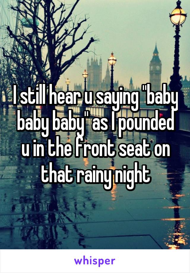 "I still hear u saying ""baby baby baby"" as I pounded u in the front seat on that rainy night"