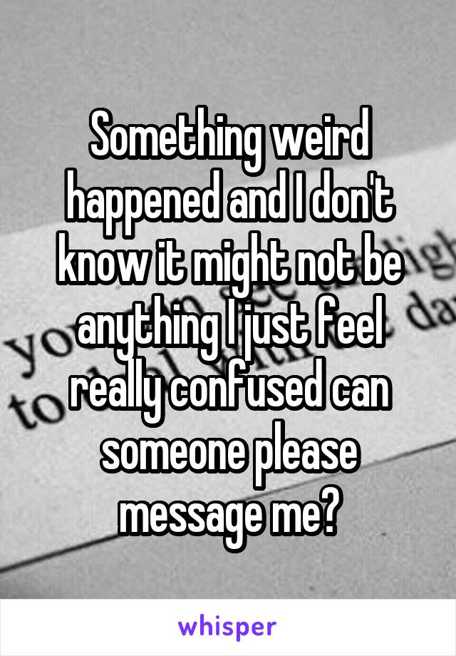 Something weird happened and I don't know it might not be anything I just feel really confused can someone please message me?