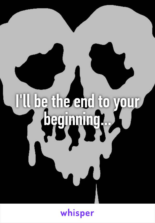 I'll be the end to your beginning...
