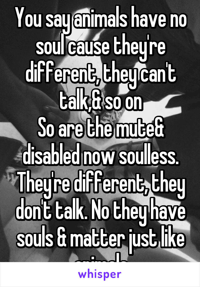 You say animals have no soul cause they're different, they can't talk,& so on So are the mute& disabled now soulless. They're different, they don't talk. No they have souls & matter just like animals