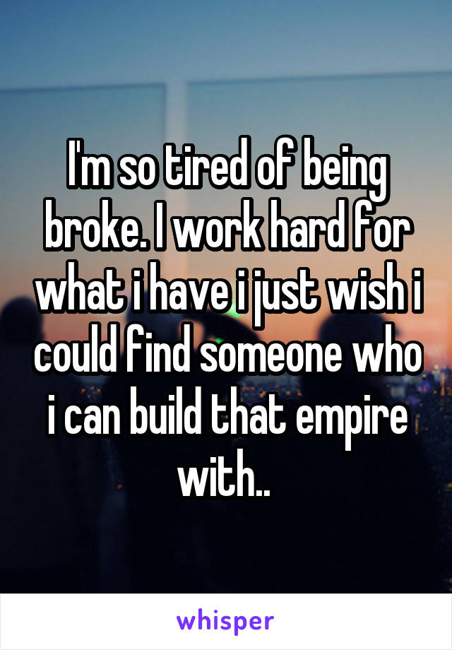 I'm so tired of being broke. I work hard for what i have i just wish i could find someone who i can build that empire with..